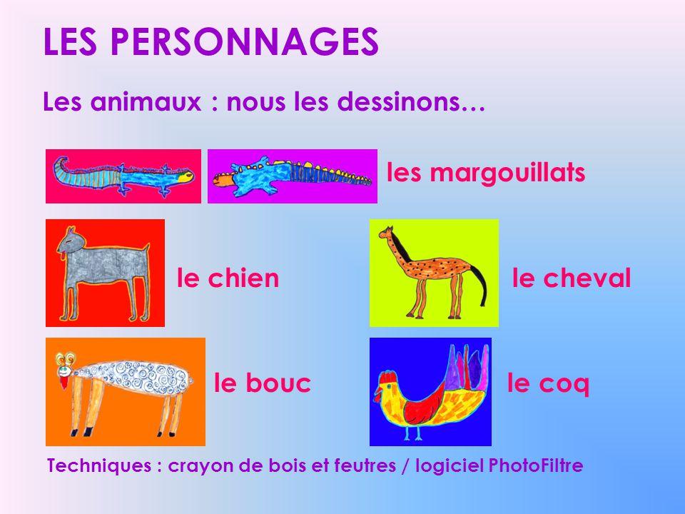 LES PERSONNAGES Les animaux : nous les dessinons… les margouillats le chien le cheval le bouc le coq Techniques : crayon de bois et feutres / logiciel