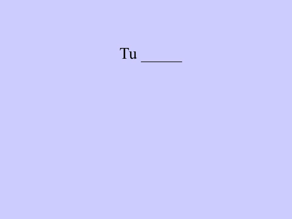 Tu _____