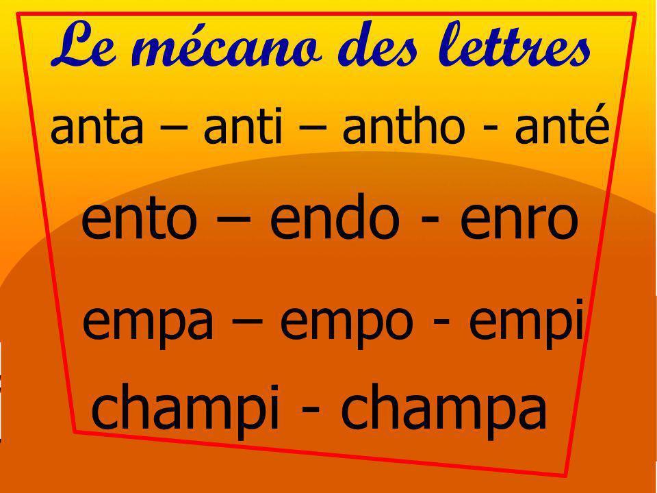 Le mécano des lettres anta – anti – antho - anté ento – endo - enro empa – empo - empi champi - champa