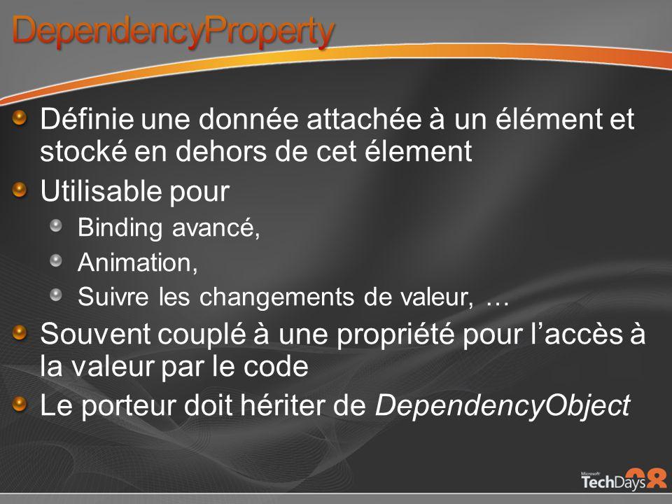Définie une donnée attachée à un élément et stocké en dehors de cet élement Utilisable pour Binding avancé, Animation, Suivre les changements de valeur, … Souvent couplé à une propriété pour laccès à la valeur par le code Le porteur doit hériter de DependencyObject