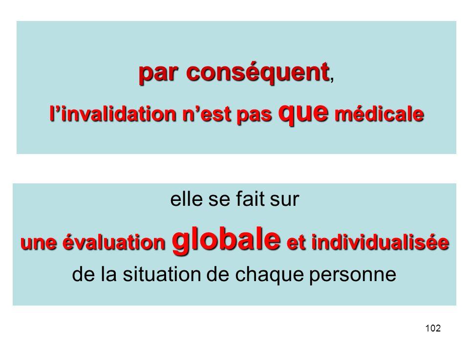 102 elle se fait sur une évaluation globale et individualisée de la situation de chaque personne par conséquent par conséquent, linvalidation nest pas