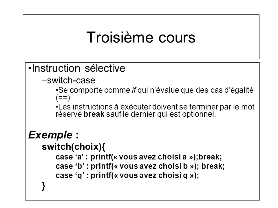 Troisième cours Instruction sélective –switch-case Se comporte comme if qui névalue que des cas dégalité (==) Les instructions à exécuter doivent se t