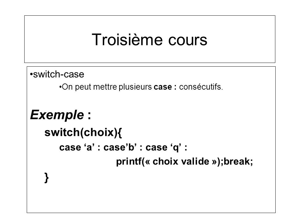 Troisième cours switch-case On peut mettre plusieurs case : consécutifs. Exemple : switch(choix){ case a : caseb : case q : printf(« choix valide »);b