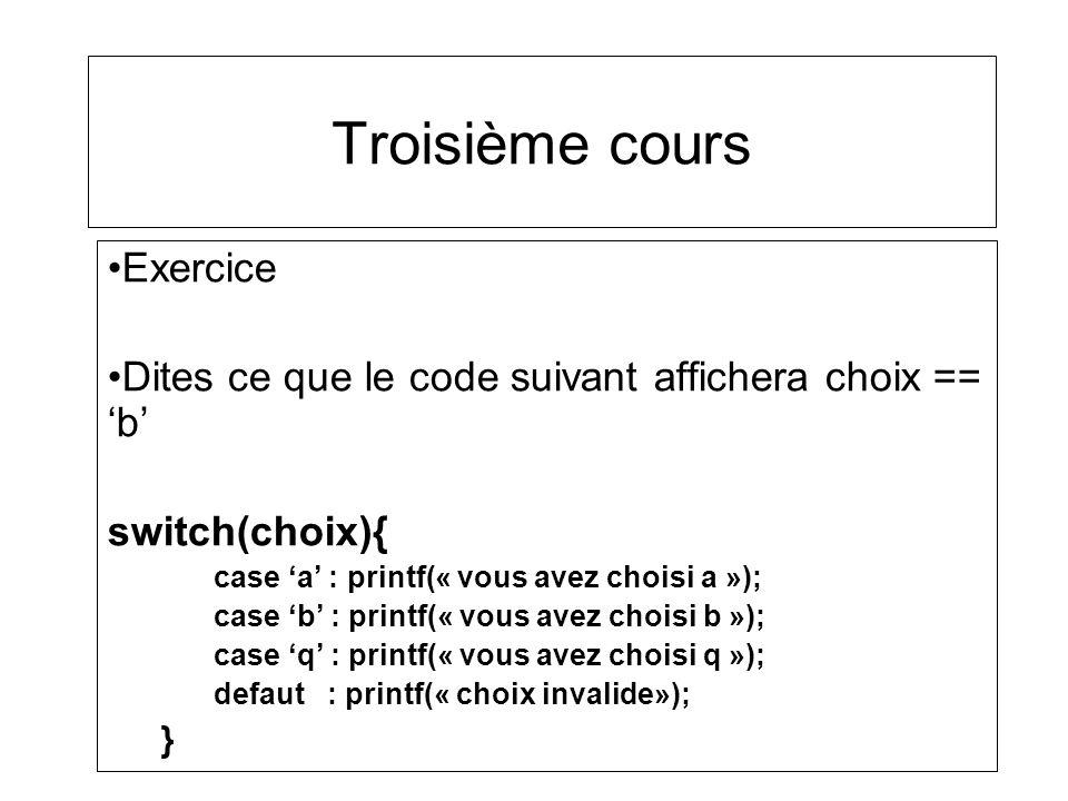 Troisième cours Exercice Dites ce que le code suivant affichera choix == b switch(choix){ case a : printf(« vous avez choisi a »); case b : printf(« v