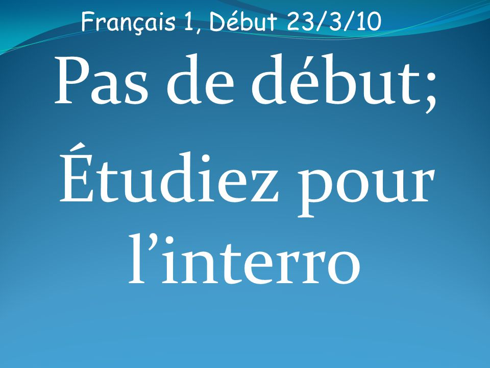 Français 1, Début 23/3/10 Pas de début; Étudiez pour linterro
