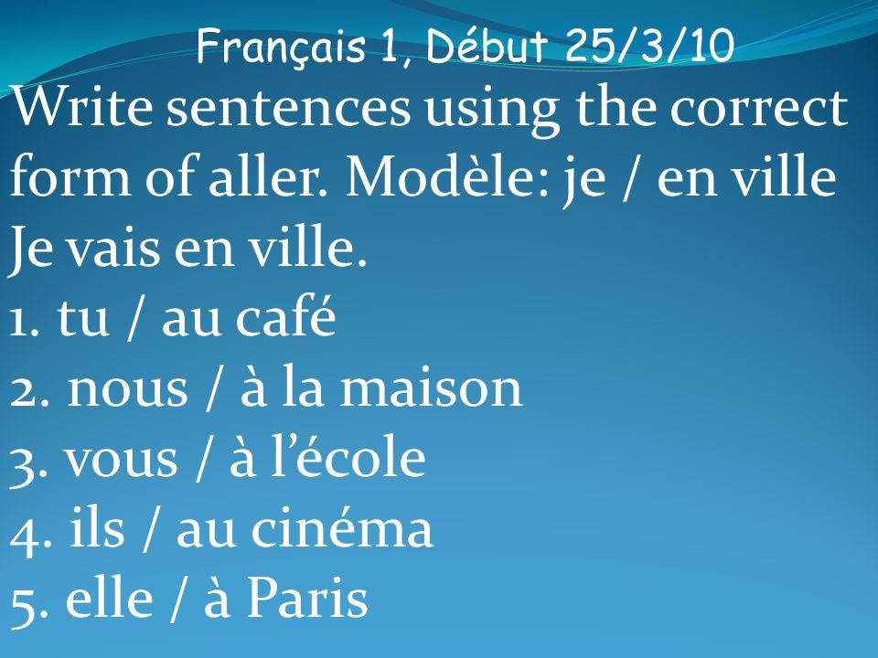 Français 1, Début 26/3/10 Write sentences using aller and the à la, à l, au, or aux.