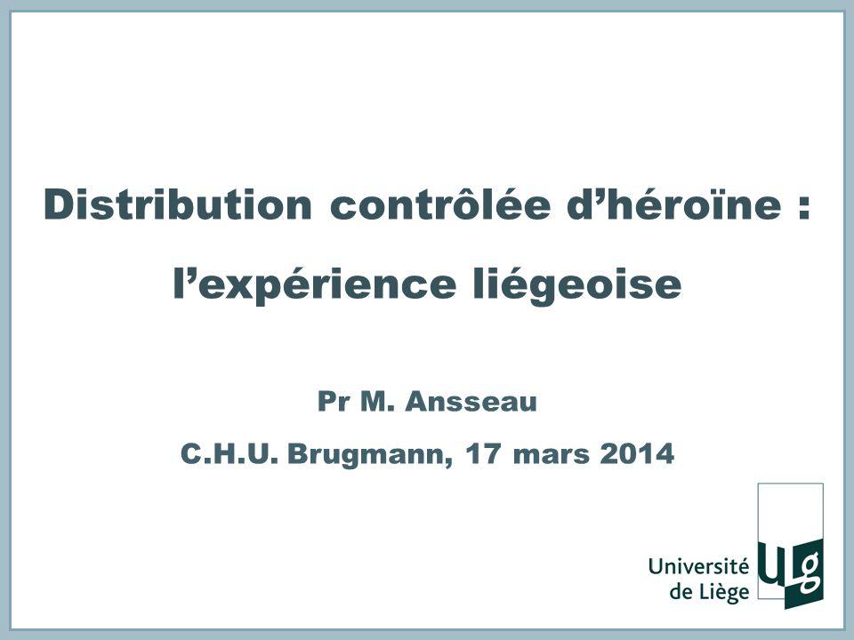 Distribution contrôlée dhéroïne : lexpérience liégeoise Pr M. Ansseau C.H.U. Brugmann, 17 mars 2014