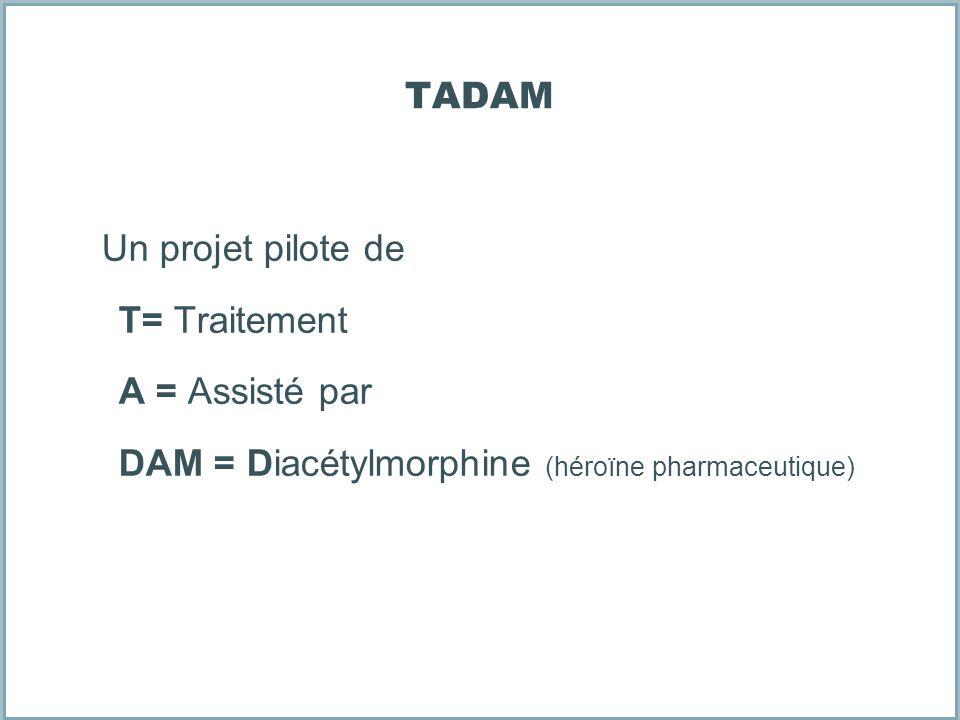 TADAM Un projet pilote de T= Traitement A = Assisté par DAM = Diacétylmorphine (héroïne pharmaceutique)