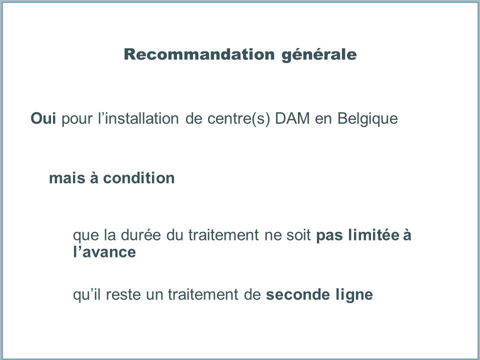 Recommandation générale Oui pour linstallation de centre(s) DAM en Belgique mais à condition que la durée du traitement ne soit pas limitée à lavance