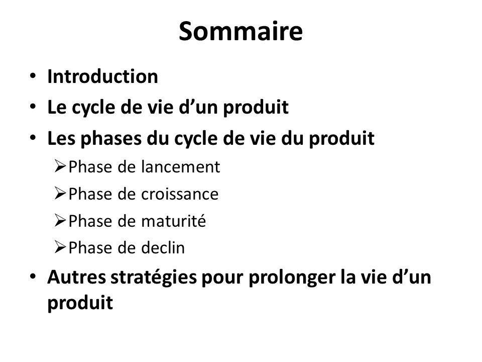Sommaire Introduction Le cycle de vie dun produit Les phases du cycle de vie du produit Phase de lancement Phase de croissance Phase de maturité Phase