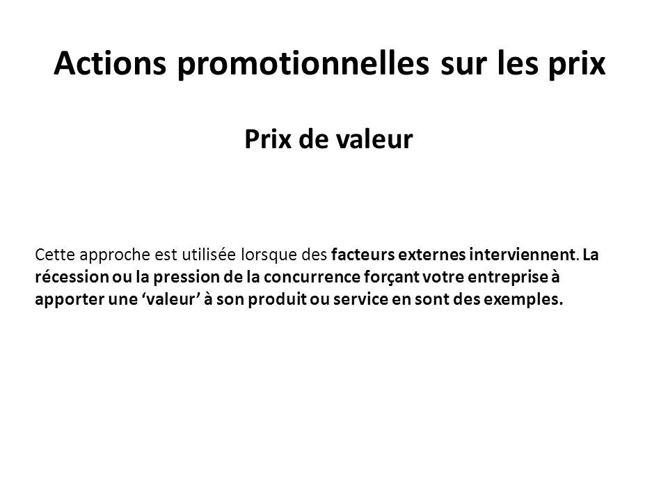 Actions promotionnelles sur les prix Prix de valeur Cette approche est utilisée lorsque des facteurs externes interviennent. La récession ou la pressi