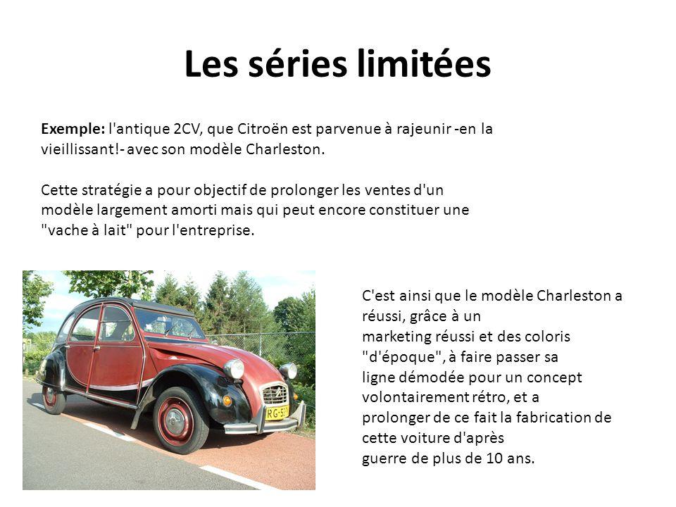 Les séries limitées Exemple: l'antique 2CV, que Citroën est parvenue à rajeunir -en la vieillissant!- avec son modèle Charleston. Cette stratégie a po
