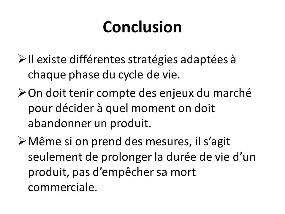 Conclusion Il existe différentes stratégies adaptées à chaque phase du cycle de vie. On doit tenir compte des enjeux du marché pour décider à quel mom