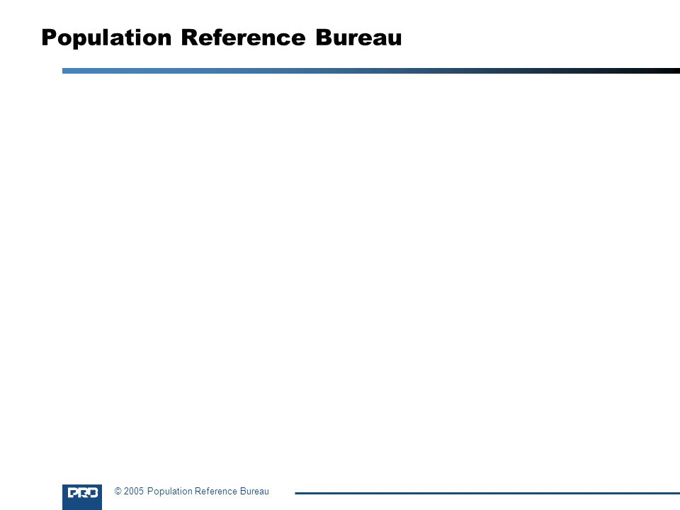 © 2005 Population Reference Bureau Population Reference Bureau