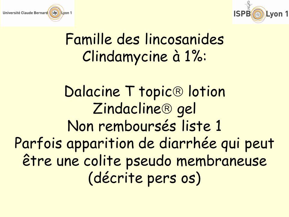 Famille des lincosanides Clindamycine à 1%: Dalacine T topic lotion Zindacline gel Non remboursés liste 1 Parfois apparition de diarrhée qui peut être