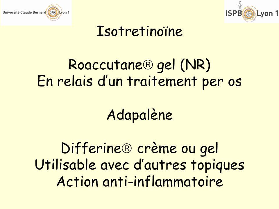 Isotretinoïne Roaccutane gel (NR) En relais dun traitement per os Adapalène Differine crème ou gel Utilisable avec dautres topiques Action anti-inflam