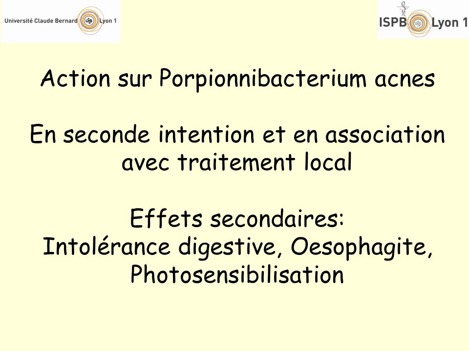 Action sur Porpionnibacterium acnes En seconde intention et en association avec traitement local Effets secondaires: Intolérance digestive, Oesophagit