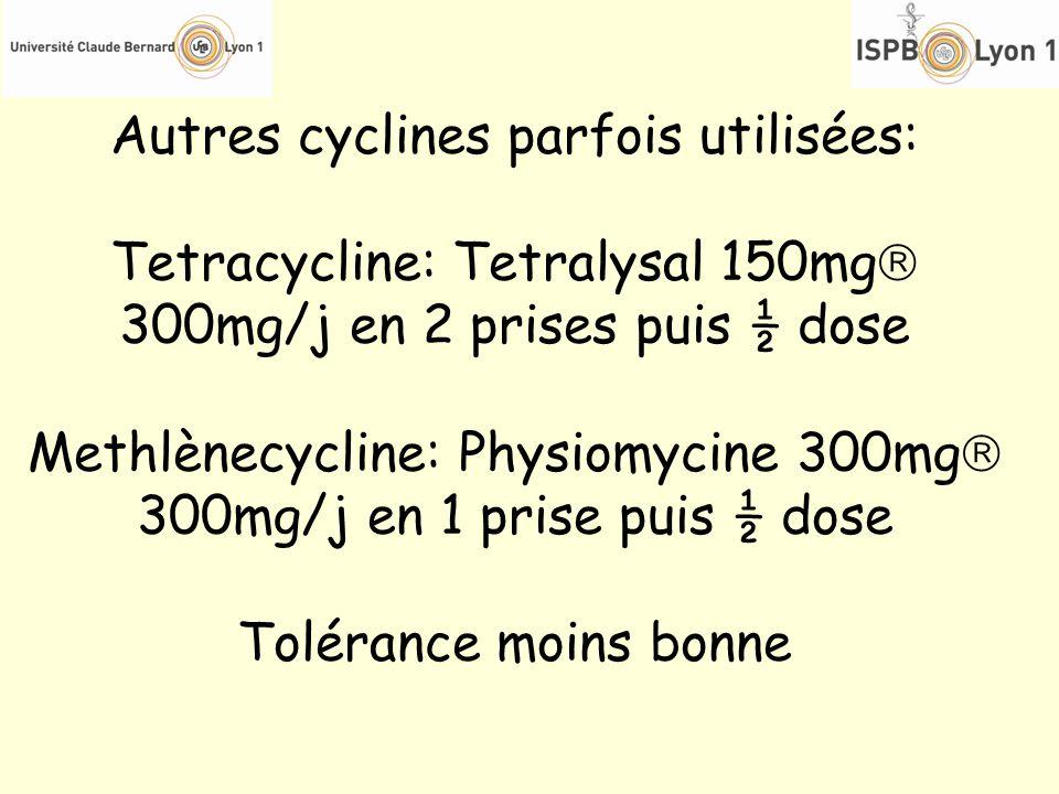 Autres cyclines parfois utilisées: Tetracycline: Tetralysal 150mg 300mg/j en 2 prises puis ½ dose Methlènecycline: Physiomycine 300mg 300mg/j en 1 pri