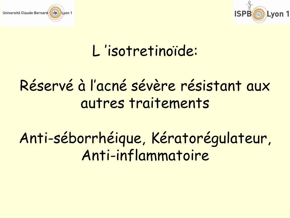 L isotretinoïde: Réservé à lacné sévère résistant aux autres traitements Anti-séborrhéique, Kératorégulateur, Anti-inflammatoire