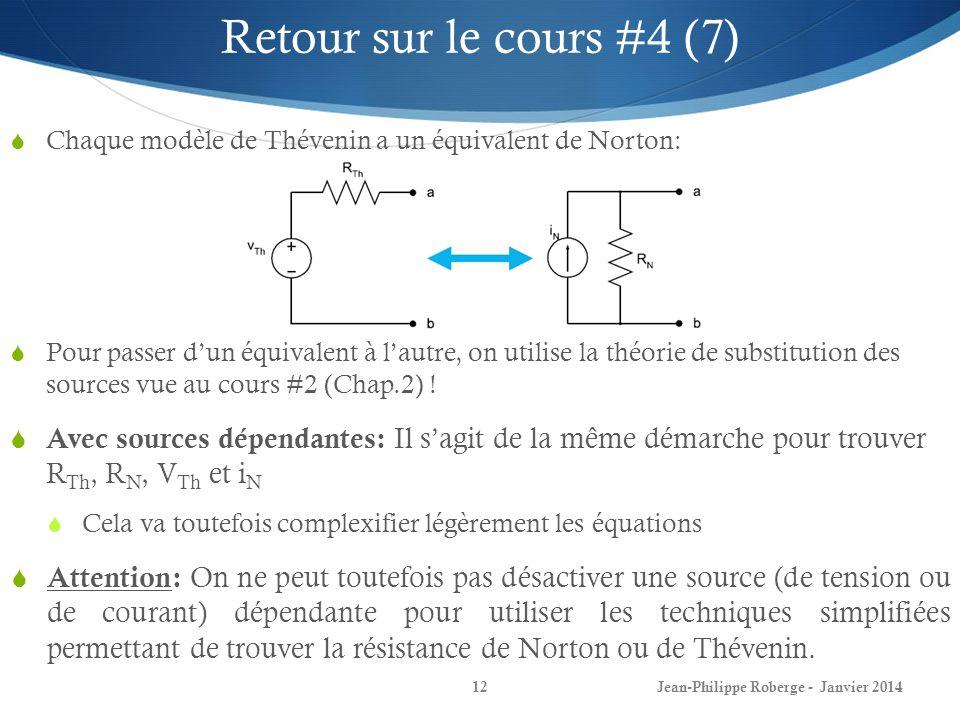 Jean-Philippe Roberge - Janvier 201412 Retour sur le cours #4 (7) Chaque modèle de Thévenin a un équivalent de Norton: Pour passer dun équivalent à lautre, on utilise la théorie de substitution des sources vue au cours #2 (Chap.2) .