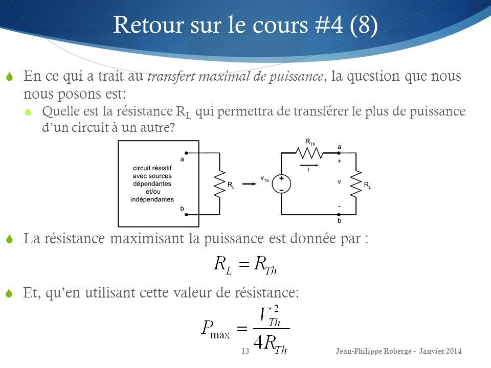 Jean-Philippe Roberge - Janvier 201413 Retour sur le cours #4 (8) En ce qui a trait au transfert maximal de puissance, la question que nous nous posons est: Quelle est la résistance R L qui permettra de transférer le plus de puissance dun circuit à un autre.
