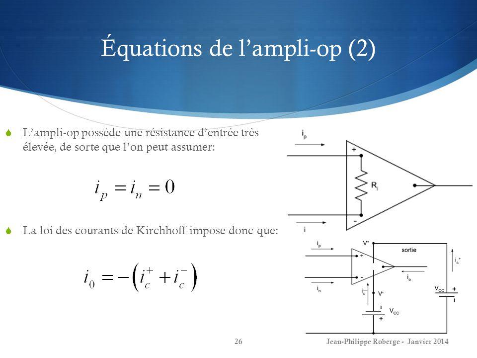 Équations de lampli-op (2) Lampli-op possède une résistance dentrée très élevée, de sorte que lon peut assumer: Jean-Philippe Roberge - Janvier 201426 La loi des courants de Kirchhoff impose donc que: