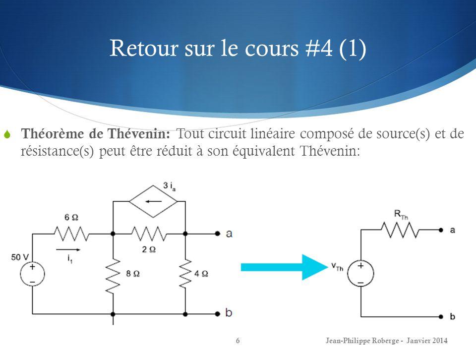 Retour sur le cours #4 (1) Jean-Philippe Roberge - Janvier 20146 Théorème de Thévenin: Tout circuit linéaire composé de source(s) et de résistance(s) peut être réduit à son équivalent Thévenin: