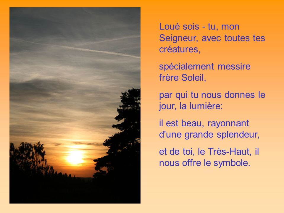 Loué sois - tu, mon Seigneur, avec toutes tes créatures, spécialement messire frère Soleil, par qui tu nous donnes le jour, la lumière: il est beau, rayonnant d une grande splendeur, et de toi, le Très-Haut, il nous offre le symbole.