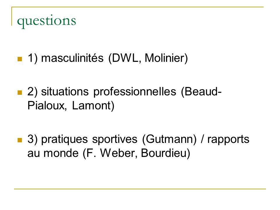questions 1) masculinités (DWL, Molinier) 2) situations professionnelles (Beaud- Pialoux, Lamont) 3) pratiques sportives (Gutmann) / rapports au monde (F.