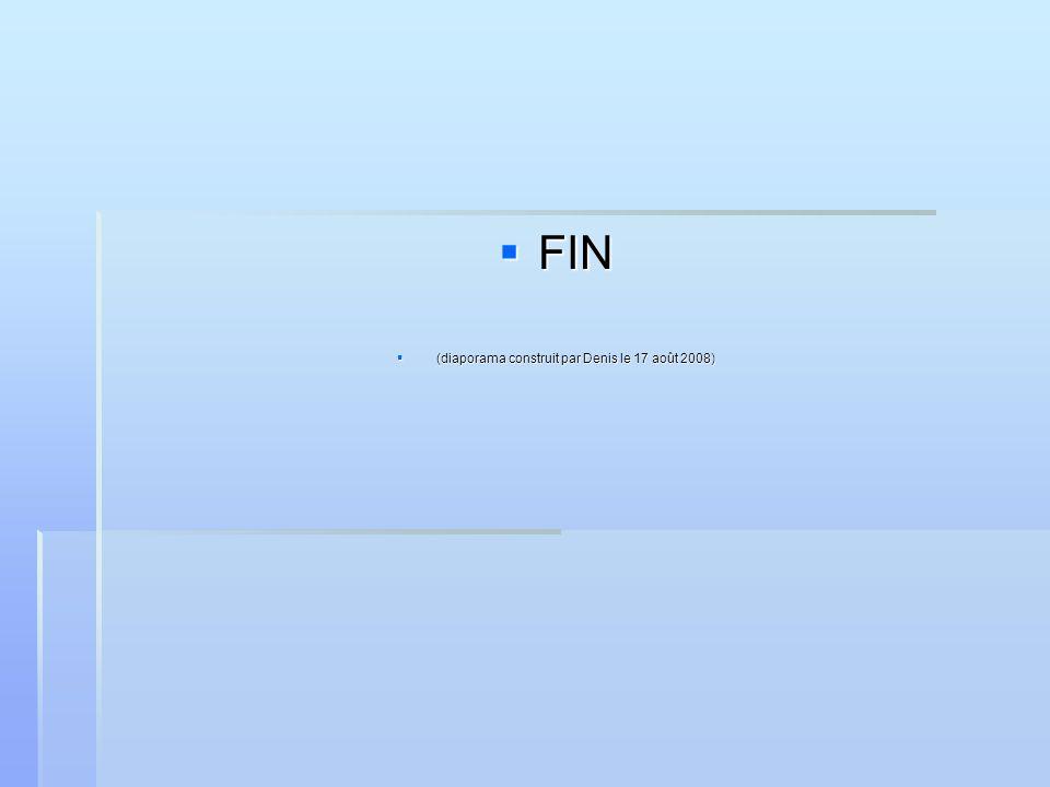 FIN FIN (diaporama construit par Denis le 17 août 2008) (diaporama construit par Denis le 17 août 2008)
