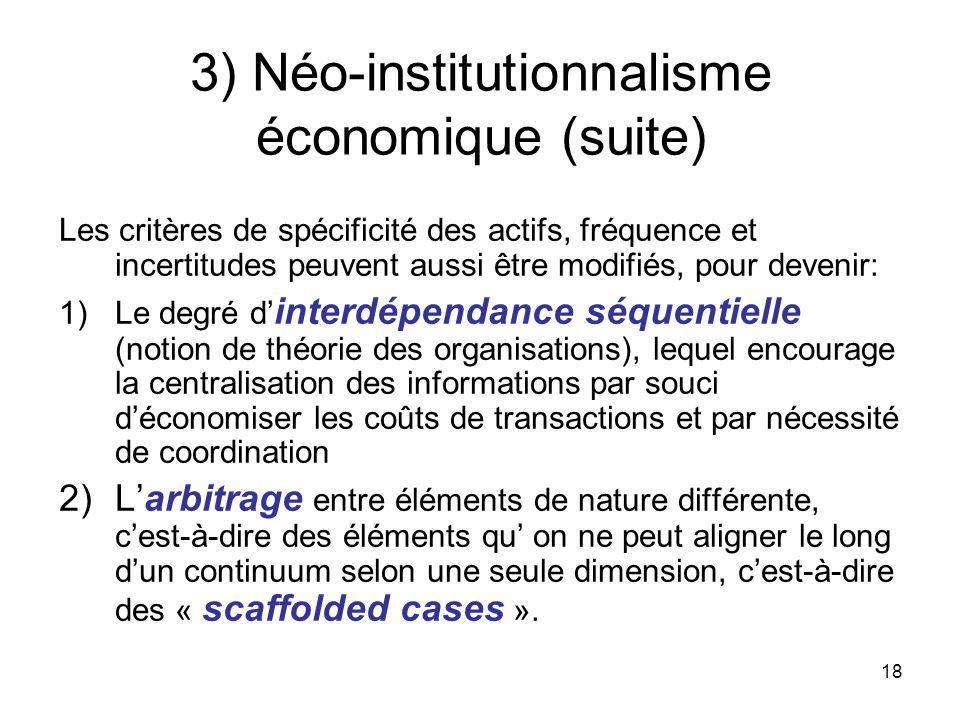 18 3) Néo-institutionnalisme économique (suite) Les critères de spécificité des actifs, fréquence et incertitudes peuvent aussi être modifiés, pour de