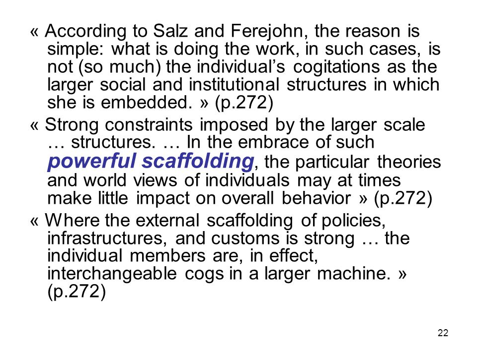 22 « According to Salz and Ferejohn, the reason is simple: what is doing the work, in such cases, is not (so much) the individuals cogitations as the larger social and institutional structures in which she is embedded.