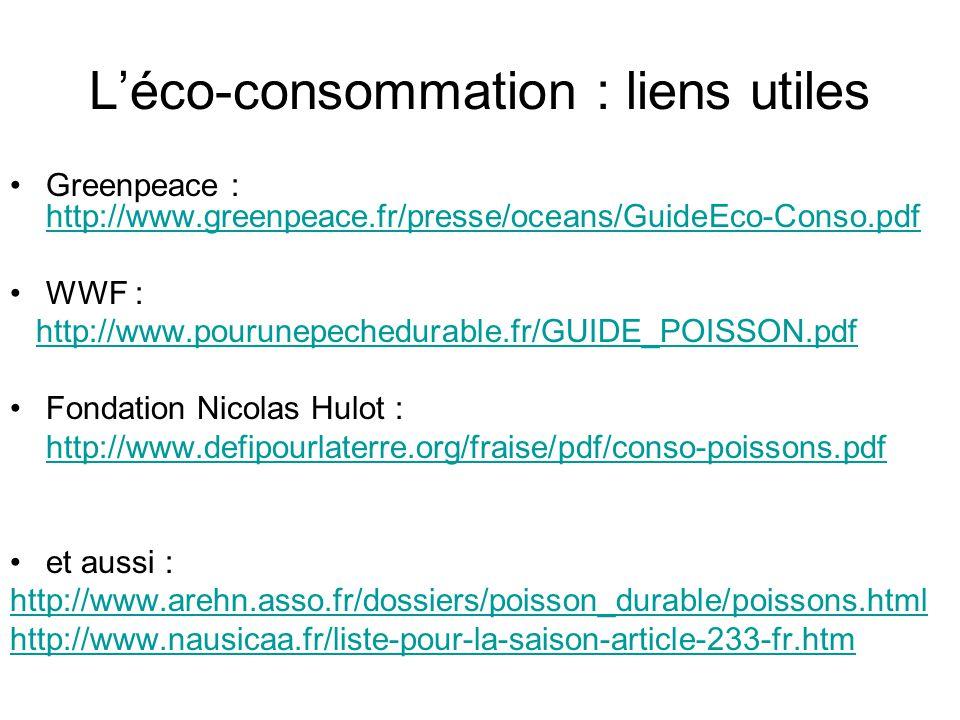 Léco-consommation : liens utiles Greenpeace : http://www.greenpeace.fr/presse/oceans/GuideEco-Conso.pdf http://www.greenpeace.fr/presse/oceans/GuideEco-Conso.pdf WWF : http://www.pourunepechedurable.fr/GUIDE_POISSON.pdf Fondation Nicolas Hulot : http://www.defipourlaterre.org/fraise/pdf/conso-poissons.pdf et aussi : http://www.arehn.asso.fr/dossiers/poisson_durable/poissons.html http://www.nausicaa.fr/liste-pour-la-saison-article-233-fr.htm