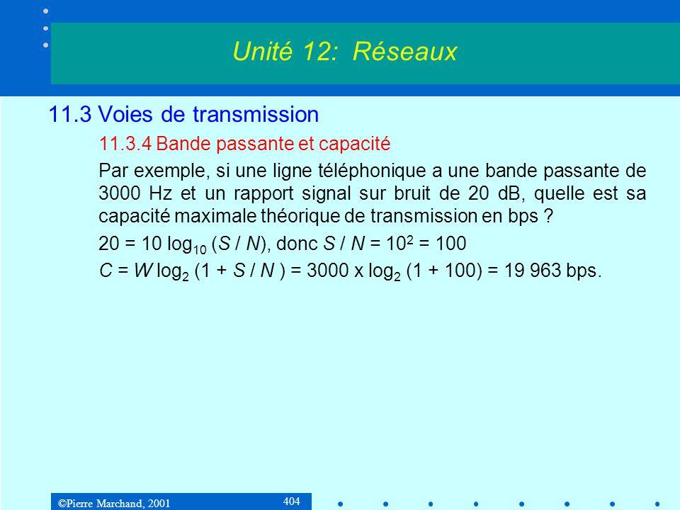 ©Pierre Marchand, 2001 404 11.3 Voies de transmission 11.3.4 Bande passante et capacité Par exemple, si une ligne téléphonique a une bande passante de 3000 Hz et un rapport signal sur bruit de 20 dB, quelle est sa capacité maximale théorique de transmission en bps .