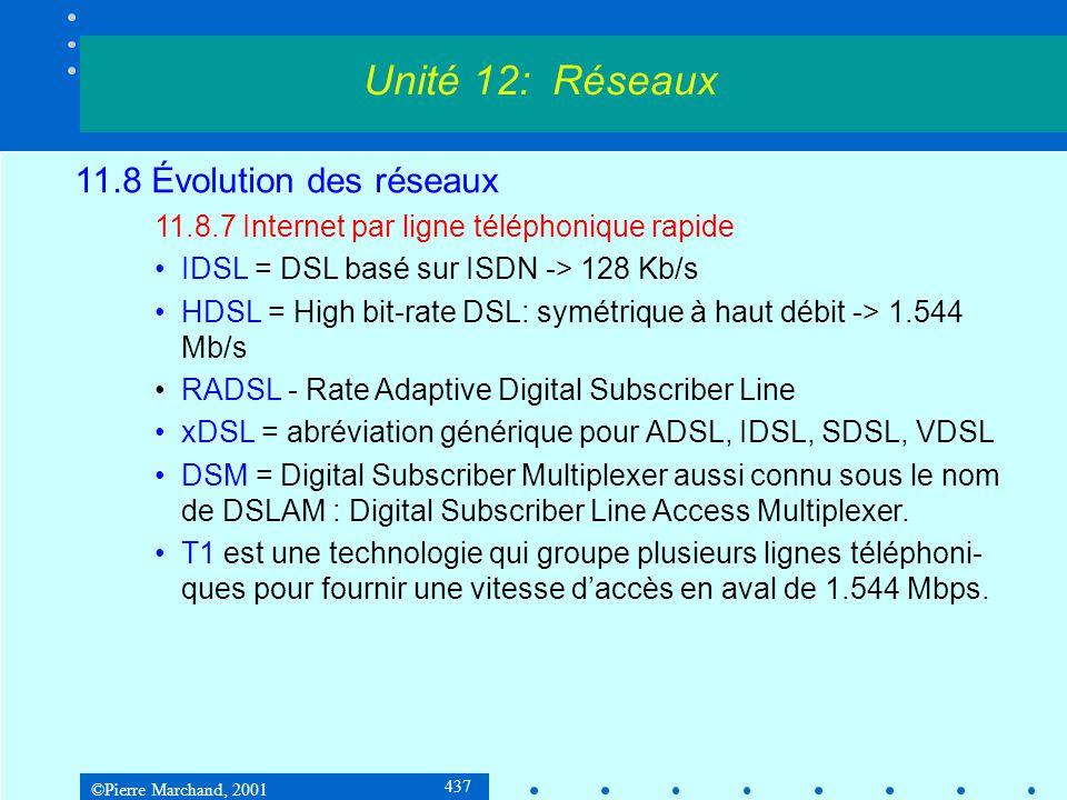 ©Pierre Marchand, 2001 437 Unité 12: Réseaux 11.8 Évolution des réseaux 11.8.7 Internet par ligne téléphonique rapide IDSL = DSL basé sur ISDN -> 128 Kb/s HDSL = High bit-rate DSL: symétrique à haut débit -> 1.544 Mb/s RADSL - Rate Adaptive Digital Subscriber Line xDSL = abréviation générique pour ADSL, IDSL, SDSL, VDSL DSM = Digital Subscriber Multiplexer aussi connu sous le nom de DSLAM : Digital Subscriber Line Access Multiplexer.