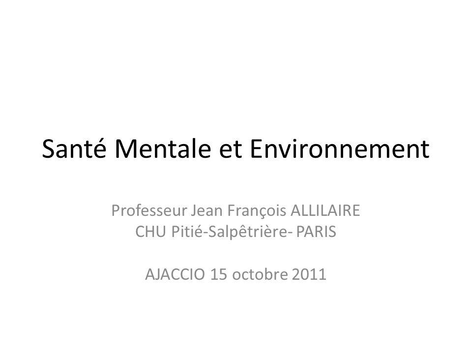 Santé Mentale et Environnement Professeur Jean François ALLILAIRE CHU Pitié-Salpêtrière- PARIS AJACCIO 15 octobre 2011