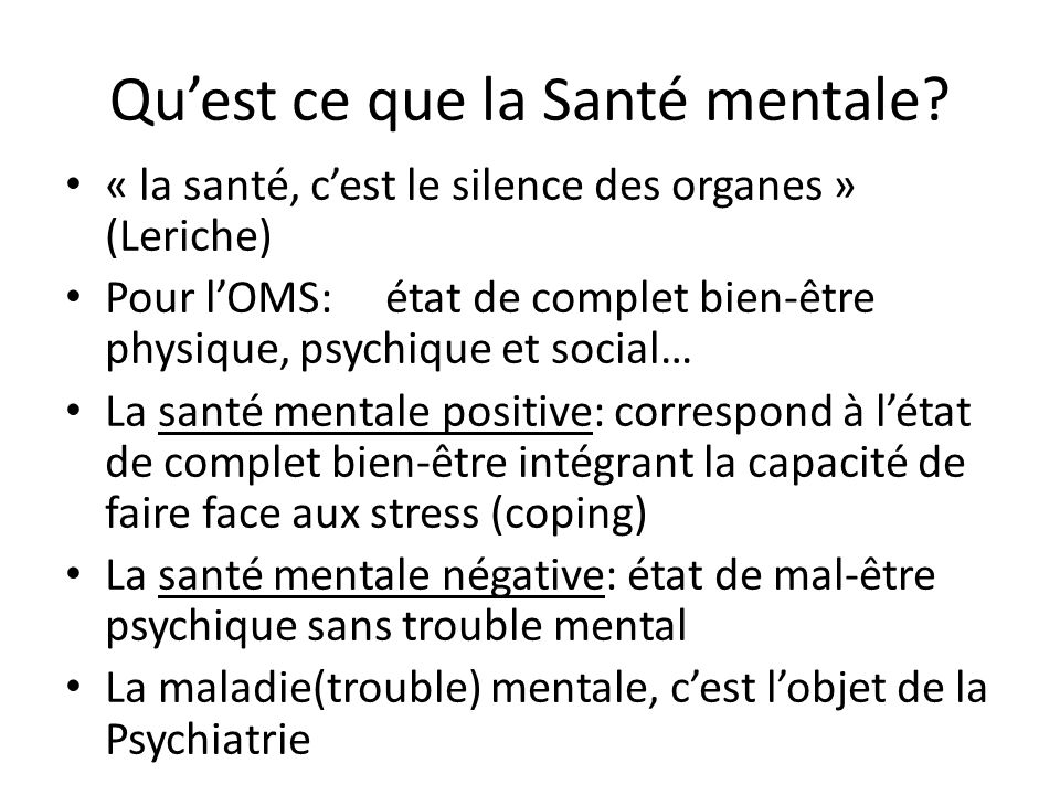 Quest ce que la Santé mentale? « la santé, cest le silence des organes » (Leriche) Pour lOMS: état de complet bien-être physique, psychique et social…