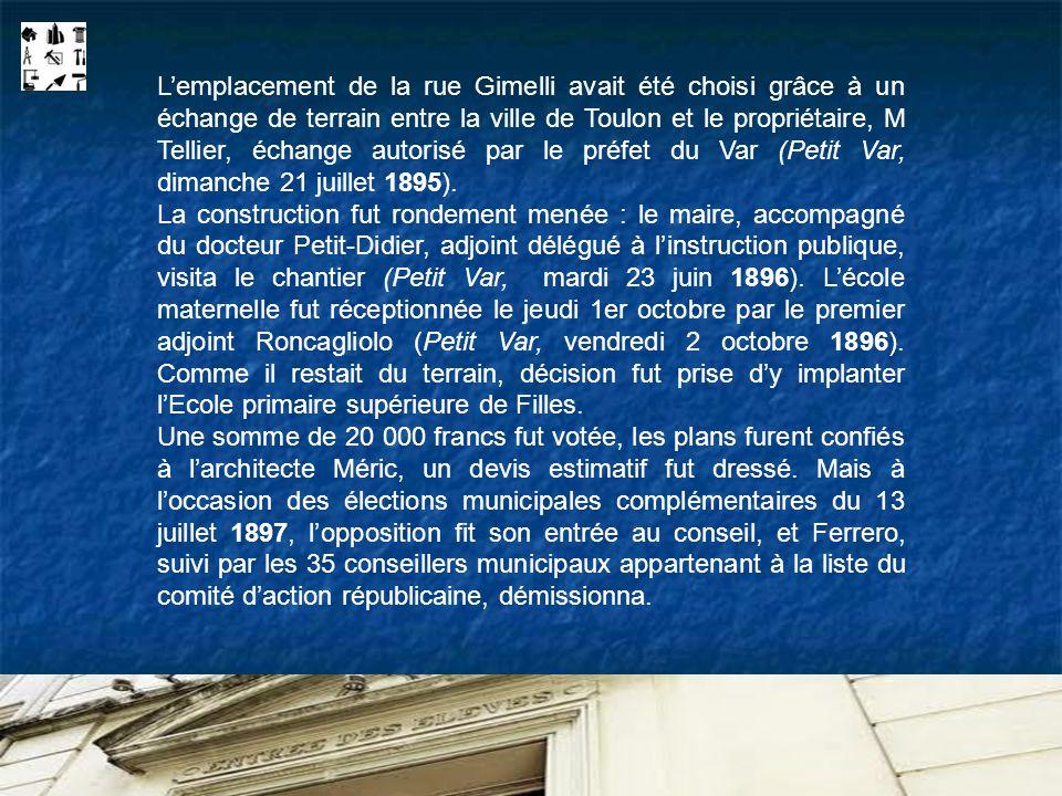 Lemplacement de la rue Gimelli avait été choisi grâce à un échange de terrain entre la ville de Toulon et le propriétaire, M Tellier, échange autorisé par le préfet du Var (Petit Var, dimanche 21 juillet 1895).