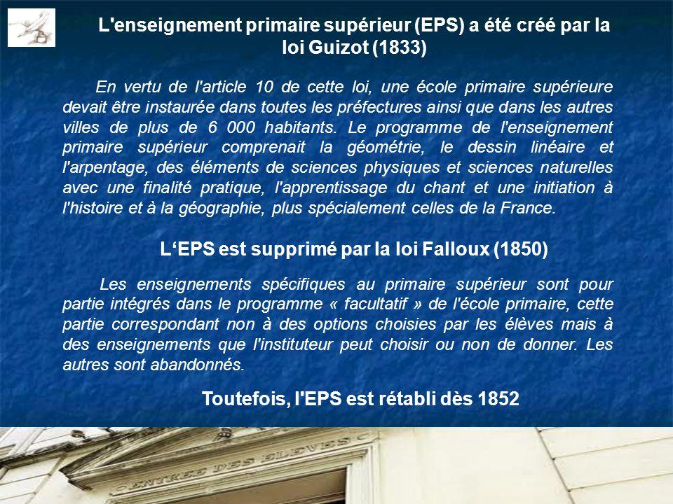 L enseignement primaire supérieur (EPS) a été créé par la loi Guizot (1833) En vertu de l article 10 de cette loi, une école primaire supérieure devait être instaurée dans toutes les préfectures ainsi que dans les autres villes de plus de 6 000 habitants.