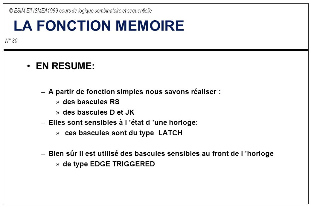 © ESIM EII-ISMEA1999 cours de logique combinatoire et séquentielle N° 30 LA FONCTION MEMOIRE EN RESUME: –A partir de fonction simples nous savons réal