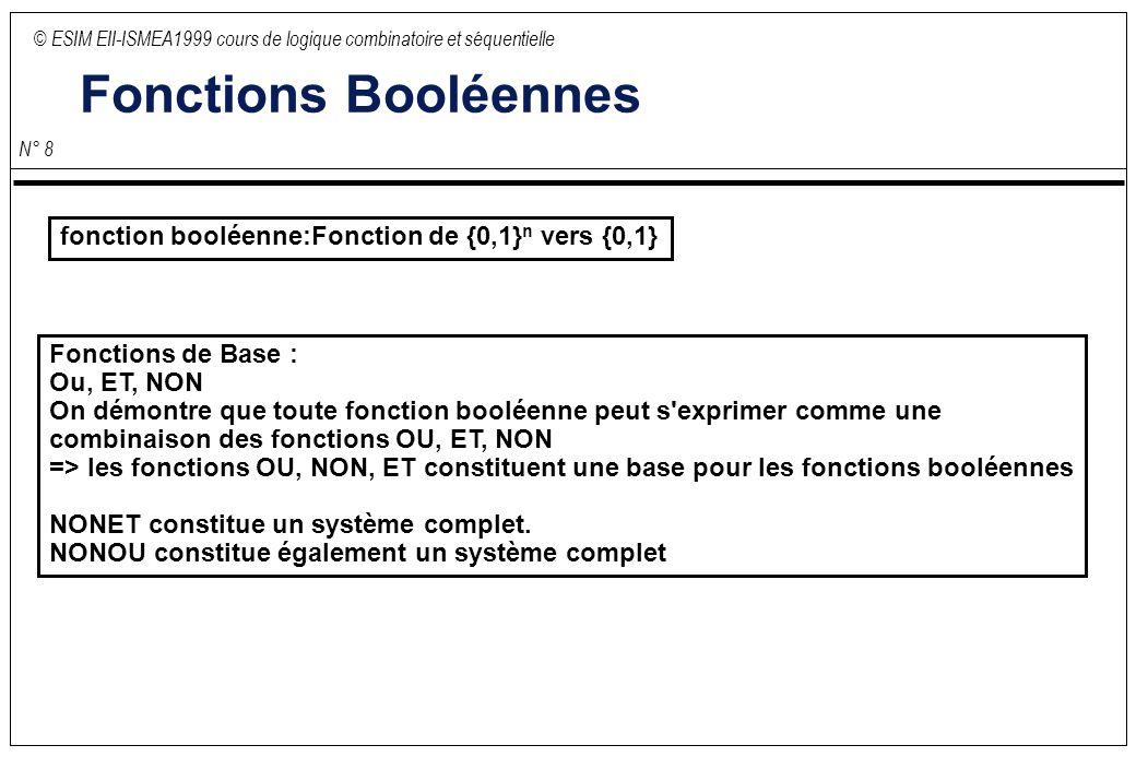© ESIM EII-ISMEA1999 cours de logique combinatoire et séquentielle N° 8 Fonctions Booléennes fonction booléenne:Fonction de {0,1} n vers {0,1} Fonctions de Base : Ou, ET, NON On démontre que toute fonction booléenne peut s exprimer comme une combinaison des fonctions OU, ET, NON => les fonctions OU, NON, ET constituent une base pour les fonctions booléennes NONET constitue un système complet.