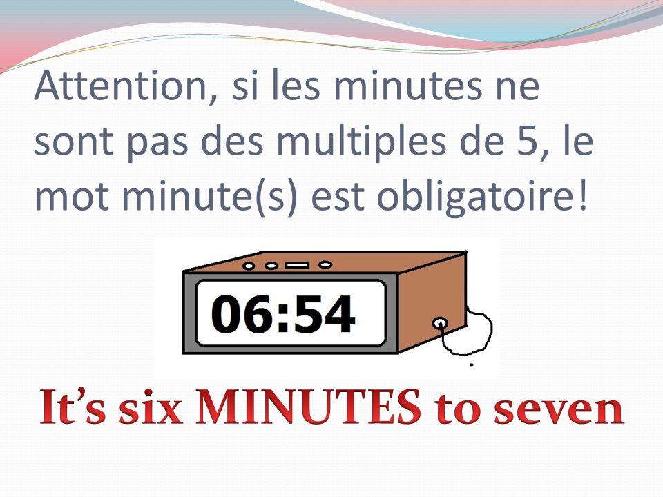 Attention, si les minutes ne sont pas des multiples de 5, le mot minute(s) est obligatoire!
