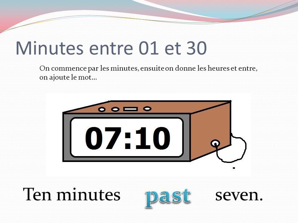 Minutes entre 01 et 30 On commence par les minutes, ensuite on donne les heures et entre, on ajoute le mot… Ten minutes seven.