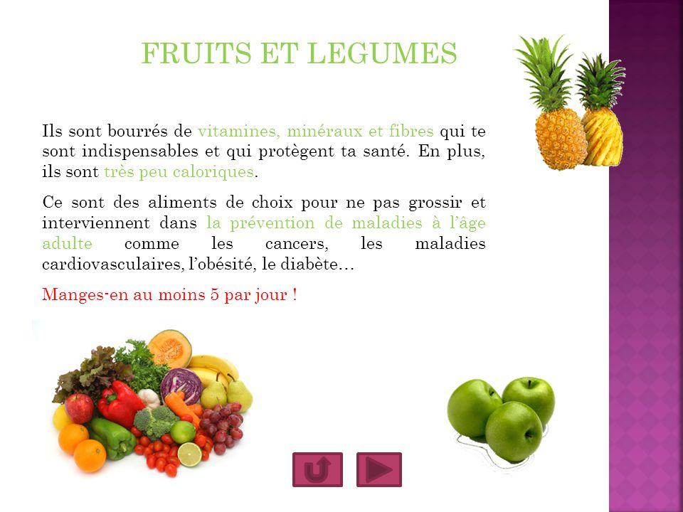 FRUITS ET LEGUMES Ils sont bourrés de vitamines, minéraux et fibres qui te sont indispensables et qui protègent ta santé. En plus, ils sont très peu c