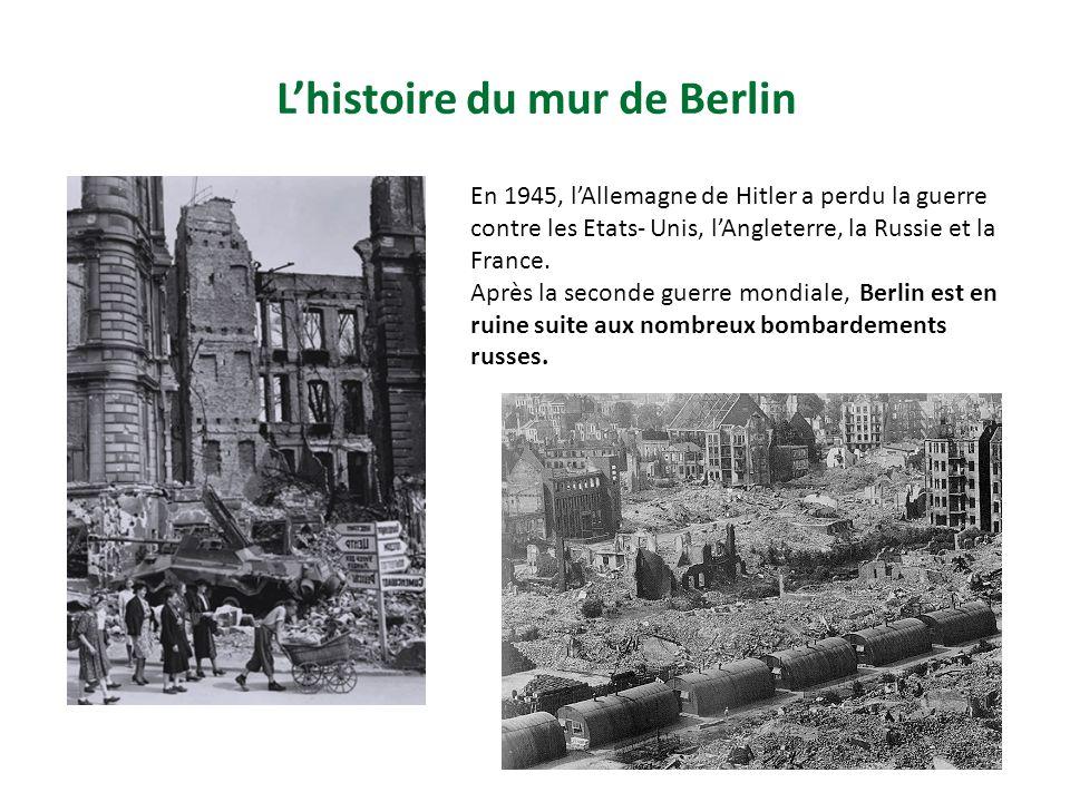Lhistoire du mur de Berlin En 1945, lAllemagne de Hitler a perdu la guerre contre les Etats- Unis, lAngleterre, la Russie et la France.