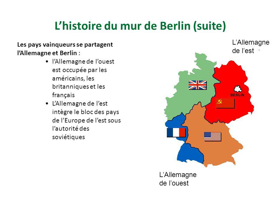 Lhistoire du mur de Berlin (suite) Les pays vainqueurs se partagent lAllemagne et Berlin : lAllemagne de louest est occupée par les américains, les britanniques et les français LAllemagne de lest intègre le bloc des pays de lEurope de lest sous lautorité des soviétiques LAllemagne de louest LAllemagne de lest