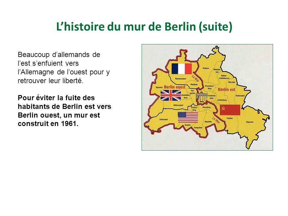 Lhistoire du mur de Berlin (suite) Beaucoup dallemands de lest senfuient vers lAllemagne de louest pour y retrouver leur liberté.