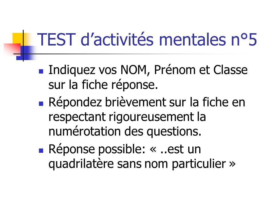 TEST dactivités mentales n°5 Indiquez vos NOM, Prénom et Classe sur la fiche réponse. Répondez brièvement sur la fiche en respectant rigoureusement la