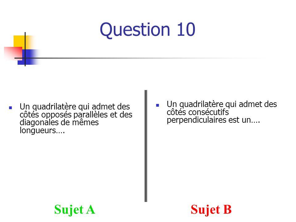 Question 10 Sujet ASujet B Un quadrilatère qui admet des côtés opposés parallèles et des diagonales de mêmes longueurs…. Un quadrilatère qui admet des