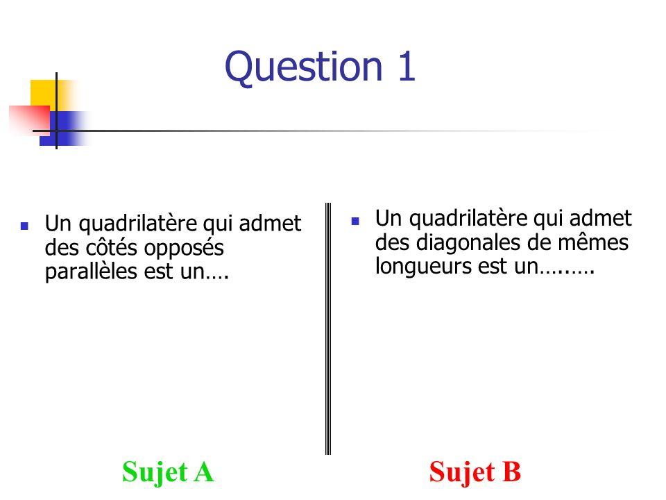 Question 1 Un quadrilatère qui admet des côtés opposés parallèles est un…. Sujet ASujet B Un quadrilatère qui admet des diagonales de mêmes longueurs